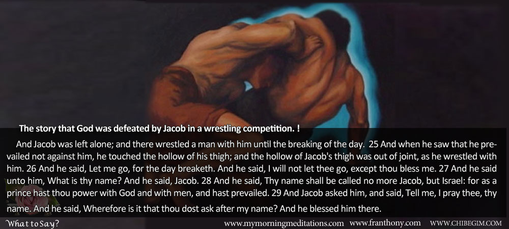 The story that God was defeated by Jacob in a wrestling competition. !       And Jacob was left alone; and there wrestled a man with him until the breaking of the day.  25 And when he saw that he prevailed not against him, he touched the hollow of his thigh; and the hollow of Jacob's thigh was out of joint, as he wrestled with him. 26 And he said, Let me go, for the day breaketh. And he said, I will not let thee go, except thou bless me. 27 And he said unto him, What is thy name? And he said, Jacob. 28 And he said, Thy name shall be called no more Jacob, but Israel: for as a prince hast thou power with God and with men, and hast prevailed. 29 And Jacob asked him, and said, Tell me, I pray thee, thy name. And he said, Wherefore is it that thou dost ask after my name? And he blessed him there.