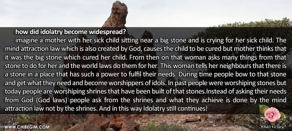 how did idolatry become widespread?  	imagine a mother with her sick child sitting near a big stone and is crying for her sick child. The mind attraction law which is also created by God, causes the child to be cured but mother thinks that it was the big stone which cured her child. From then on that woman asks many things from that stone to do for her and the world laws do them for her. This woman tells her neighbours that there is a stone in a place that has such a power to fulfil their needs. During time people bow to that stone and get what they need and become worshippers of idols. In past people were worshiping stones but today people are worshiping shrines that have been built of that stones.Instead of asking their needs from God (God laws) people ask from the shrines and what they achieve is done by the mind                   attraction law not by the shrines. And in this way Idolatry still continues!