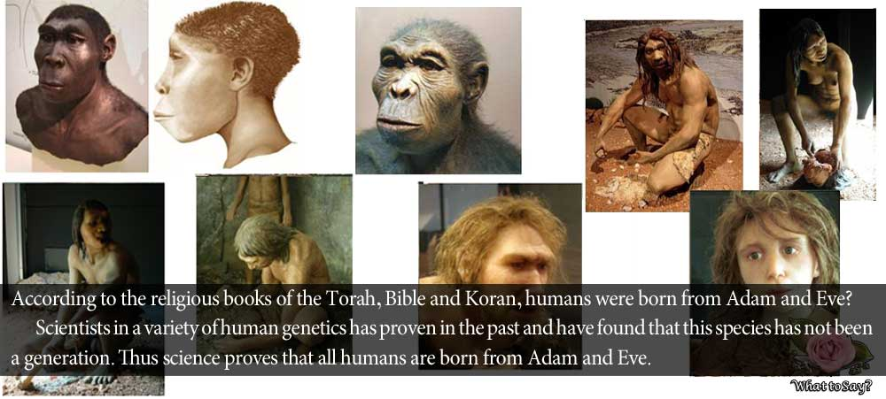 According to the religious books of the Torah, Bible and Koran, humans were born from Adam and Eve?         Scientists in a variety of human genetics has proven in the past and have found that this species has not been a generation. Thus science proves that all humans are born from Adam and Eve. What say?
