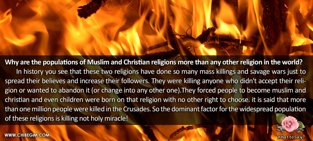 Why are the populations of muslim and christian religions more than any other religion in the world? 	In history you see that these two religions have done so many mass killings and savage wars just to spread their believes and increase their followers. They were killing anyone who didn't accept their religion or wanted to abandon it (or change into any other one).They forced people to become muslim and        christian and even children were born on that religion with no other right to choose. it is said that more than one million people were killed in the Crusades. So the dominant factor for the widespread population of these religions is killing not holy miracle!
