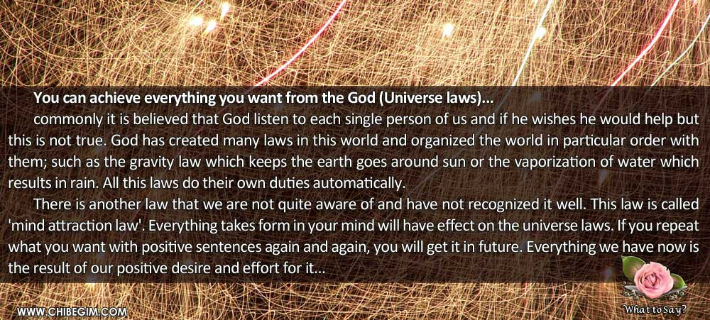 You can achieve everything you want from the God (Universe laws)... 	commonly it is believed that God listen to each single person of us and if he wishes he would help but this is not true. God has created many laws in this world and organized the world in particular order with them; such as the gravity law which keeps the earth goes around sun or the vaporization of water which results in rain. All this laws do their own duties automatically.  	There is another law that we are not quite aware of and have not recognized it well. This law is called 'mind attraction law'. Everything takes form in your mind will have effect on the universe laws. If you repeat what you want with positive sentences again and again, you will get it in future. Everything we have now is the result of our positive desire and effort for it...