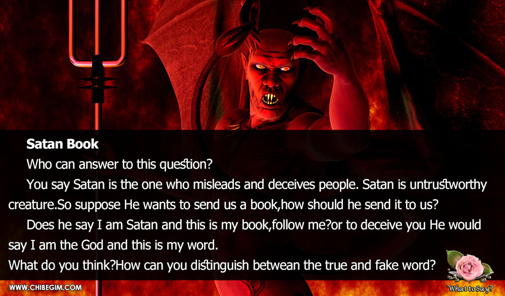 Satan Book 	Who can answer to this question?  	You say Satan is the one who misleads and deceives people. Satan is untrustworthy creature.So suppose He wants to send us a book,how should he send it to us? 	Does he say I am Satan and this is my book,follow me?or to deceive you He would say I am the God and this is my word. What do you think?How can you distinguish betwean the true and fake word?
