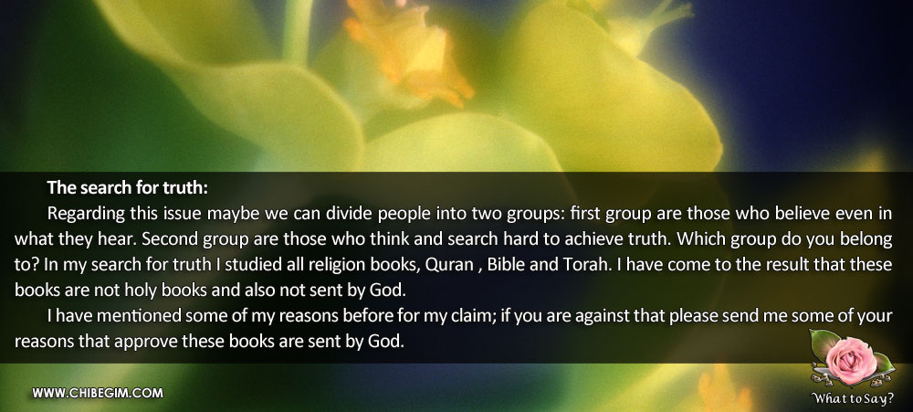 The search for truth:	 	Regarding this issue maybe we can divide people into two groups: first group are those who believe even in what they hear. Second group are those who think and search hard to achieve truth. Which group do you belong to? In my search for truth I studied all religion books, Quran , Bible and Torah. I have come to the result that these books are not holy books and also not sent by God. 	I have mentioned some of my reasons before for my claim; if you are against that please send me some of your reasons that approve these books are sent by God.