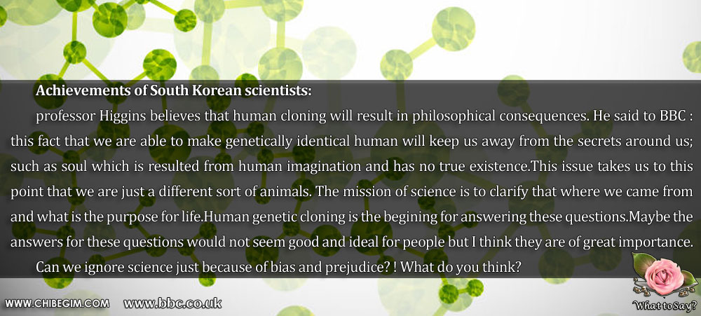 Achievements of South Korean scientists: 	professor Higgins believes that human cloning will result in philosophical consequences. He said to BBC : this fact that we are able to make genetically identical human will keep us away from the secrets around us; such as soul which is resulted from human imagination and has no true existence.This issue takes us to this point that we are just a different sort of animals. The mission of science is to clarify that where we came from and what is the purpose for life.Human genetic cloning is the begining for answering these questions.Maybe the answers for these questions would not seem good and ideal for people but I think they are of great importance. 	Can we ignore science just because of bias and prejudice? ! What do you think?