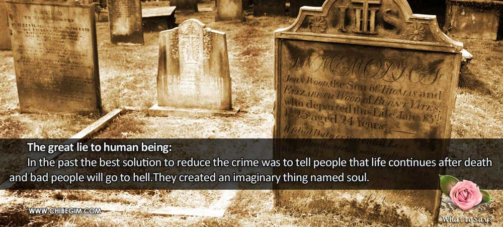 The great lie to human being: 	In the past the best solution to reduce the crime was to tell people that life continues after death and bad people will go to hell.They created an imaginary thing named soul.
