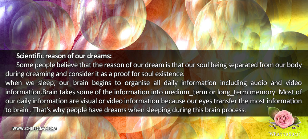 Scientific reason of our dreams: 	Some people believe that the reason of our dream is that our soul being separated from our body during dreaming and consider it as a proof for soul existence. when we sleep, our brain begins to organise all daily information including audio and video information.Brain takes some of the information into medium_term or long_term memory. Most of our daily information are visual or video information because our eyes transfer the most information to brain . That's why people have dreams when sleeping during this brain process.