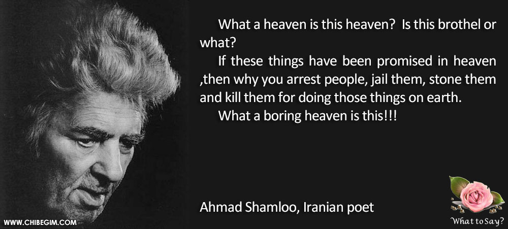 What a heaven is this heaven?  Is this brothel or what? 	If these things have been promised in heaven ,then why you arrest people, jail them, stone them and kill them for doing those things on earth. 	What a boring heaven is this!!!     Ahmad Shamloo, Iranian poet