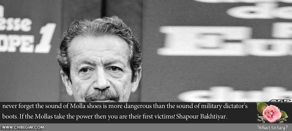 never forget the sound of Molla shoes is more dangerous than the sound of military dictator's boots. If the Mollas take the power then you are their first victims! Shapour Bakhtiyar.