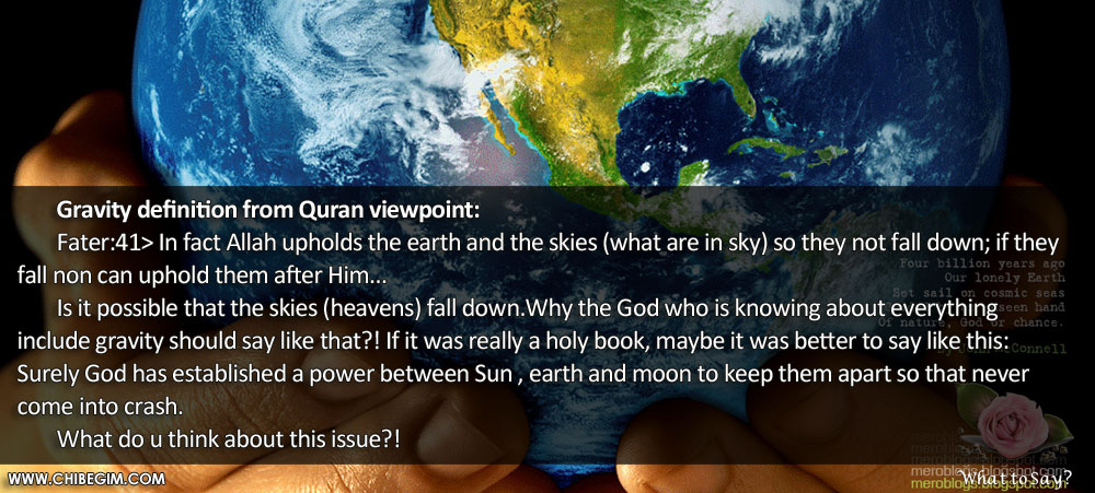 Gravity definition from Quran viewpoint: 	Fater:41> In fact Allah upholds the earth and the skies (what are in sky) so they not fall down; if they fall non can uphold them after Him...  	Is it possible that the skies (heavens) fall down.Why the God who is knowing about everything include gravity should say like that?! If it was really a holy book, maybe it was better to say like this: Surely God has established a power between Sun , earth and moon to keep them apart so that never come into crash. 	What do u think about this issue?!