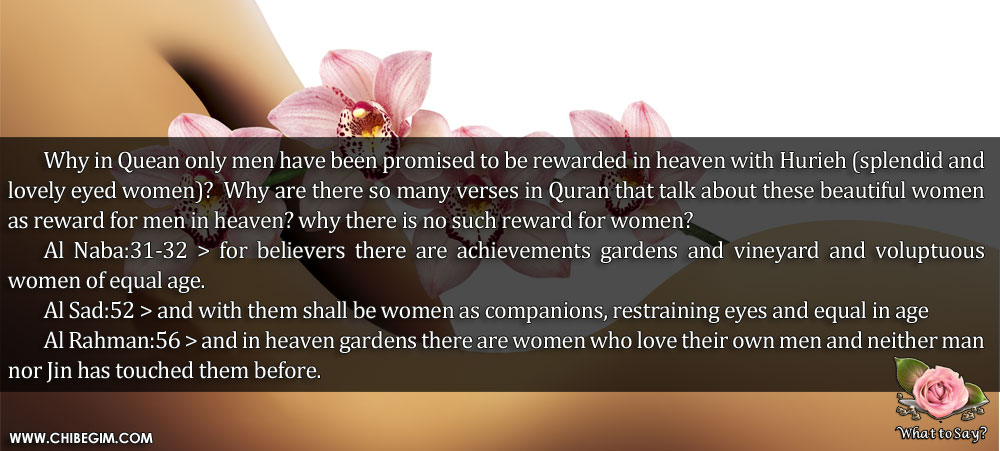 Why in Quean only men have been promised to be rewarded in heaven with Hurieh (splendid and lovely eyed women)? 	Why are there so many verses in Quran that talk about these beautiful women as reward for men in heaven? why there is no such reward for women? 	Al Naba:31-32 > for believers there are achievements gardens and vineyard and voluptuous women of equal age. 	Al Sad:52 > and with them shall be women as companions, restraining eyes and equal in age 	Al Rahman:56 > and in heaven gardens there are women who love their own men and neither man nor Jin has touched them before.