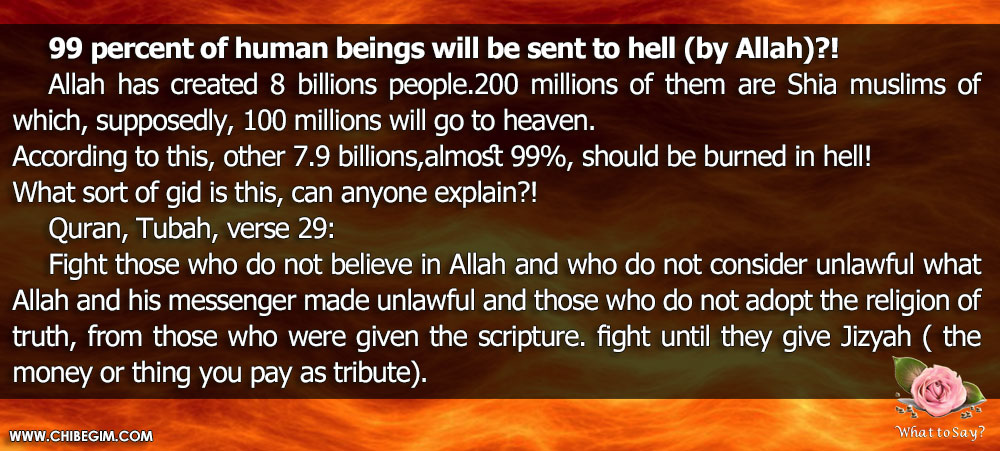 99 percent of human beings will be sent to hell (by Allah)?!    Allah has created 8 billions people.200 millions of them are Shia muslims of which,supposedly, 100 millions will go to heaven.  According to this, other 7.9 billions,almost 99%, should be burned in hell!  What sort of gid is this, can anyone explain?! Quran, Tubah, verse 29:   Fight those who do not believe in Allah and who do not consider unlawful whatAllah and his messenger made unlawful and those who do not adopt the religion of truth, from those who were given the scripture.fight untill they give jizyah ( the money or thing you pay as tribute)