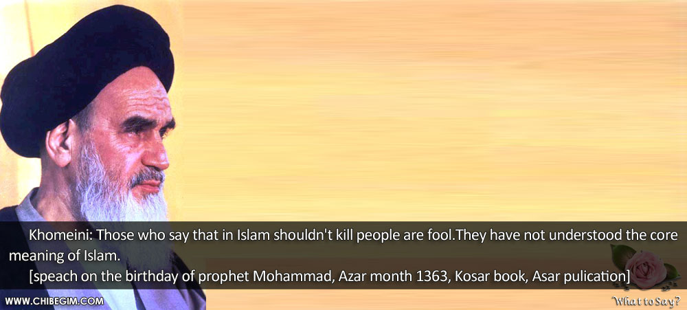 Khomeini: Those who say that in Islam shouldn't kill people are fool.They have not understood the core meaning of Islam.       [speach on the birthday of prophet Mohammad, Azar month 1363, Kosar book, Asar pulication]