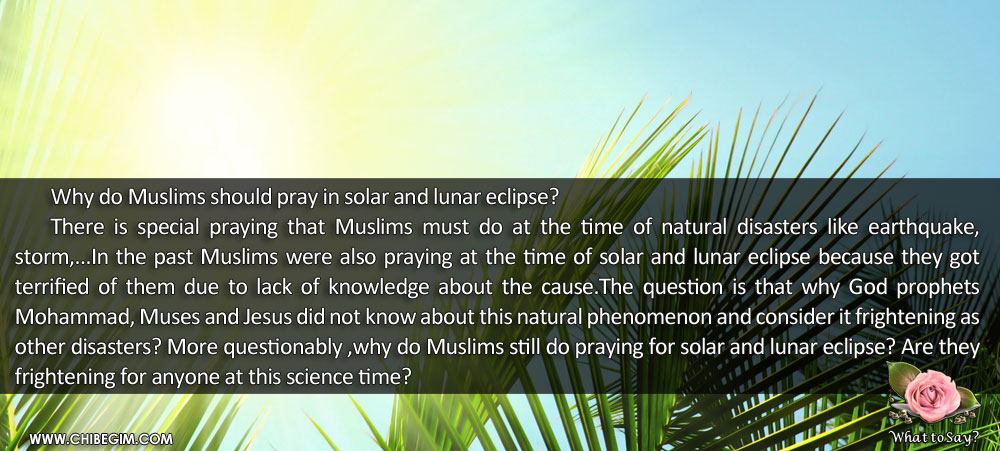 Why do Muslims should pray in solar and lunar eclipse? 	There is special praying that Muslims must do at the time of natural disasters like earthquake, storm,...In the past Muslims were also praying at the time of solar and lunar eclipse because they got            terrified of them due to lack of knowledge about the cause.The question is that why God prophets             Mohammad, Muses and Jesus did not know about this natural phenomenon and consider it frightening as other disasters? More questionably ,why do Muslims still do praying for solar and lunar eclipse? Are they frightening for anyone at this science time?