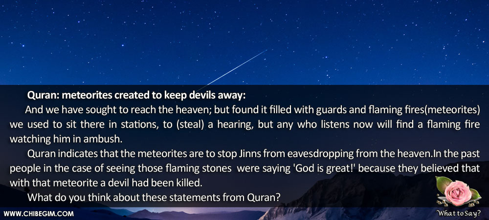 Quran: meteorites created to keep devils away: 	And we have sought to reach the heaven; but found it filled with guards and flaming fires(meteorites)	we used to sit there in stations, to (steal) a hearing, but any who listens now will find a flaming fire        watching him in ambush. 	Quran indicates that the meteorites are to stop Jinns from eavesdropping from the heaven.In the past people in the case of seeing those flaming stones  were saying 'God is great!' because they believed that with that meteorite a devil had been killed. 	What do you think about these statements from Quran?
