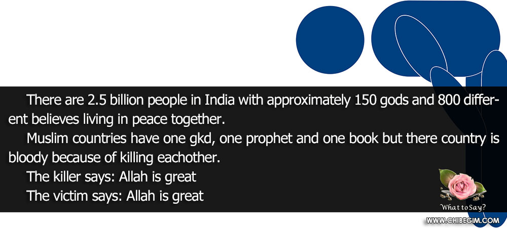There are 2.5 billion people in India with approximately 150 gods and 800 different believes living in peace together. 	Muslim countries have one gkd, one prophet and one book but there country is bloody because of killing eachother. 	The killer says: Allah is great 	The victim says: Allah is great