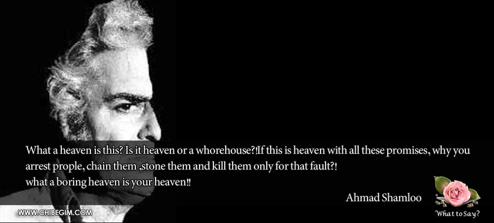 What a heaven is this? Is it heaven or a whorehouse?!If this is heaven with all these promises, why you 		arrest prople, chain them ,stone them and kill them only for that fault?! 	what a boring heaven is your heaven!! 																			Ahmad Shamloo