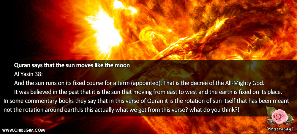Quran says that the sun moves like the moon 	Al Yasin 38: 	 	And the sun runs on its fixed course for a term (appointed). That is the decree of the All-Mighty God. 	It was believed in the past that it is the sun that moving from east to west and the earth is fixed on its place. In some commentary books they say that in this verse of Quran it is the rotation of sun itself that has been meant not the rotation around earth.Is this actually what we get from this verse? what do you think?!
