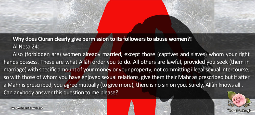 Why does Quran clearly give permission to its followers to abuse women?! 	Al Nesa 24: 	Also (forbidden are) women already married, except those (captives and slaves) whom your right hands possess. These are what Allâh order you to do. All others are lawful, provided you seek (them in    marriage) with specific amount of your money or your property, not committing illegal sexual intercourse, so with those of whom you have enjoyed sexual relations, give them their Mahr as prescribed but if after a Mahr is prescribed, you agree mutually (to give more), there is no sin on you. Surely, Allâh knows all . Can anybody answer this question to me please?